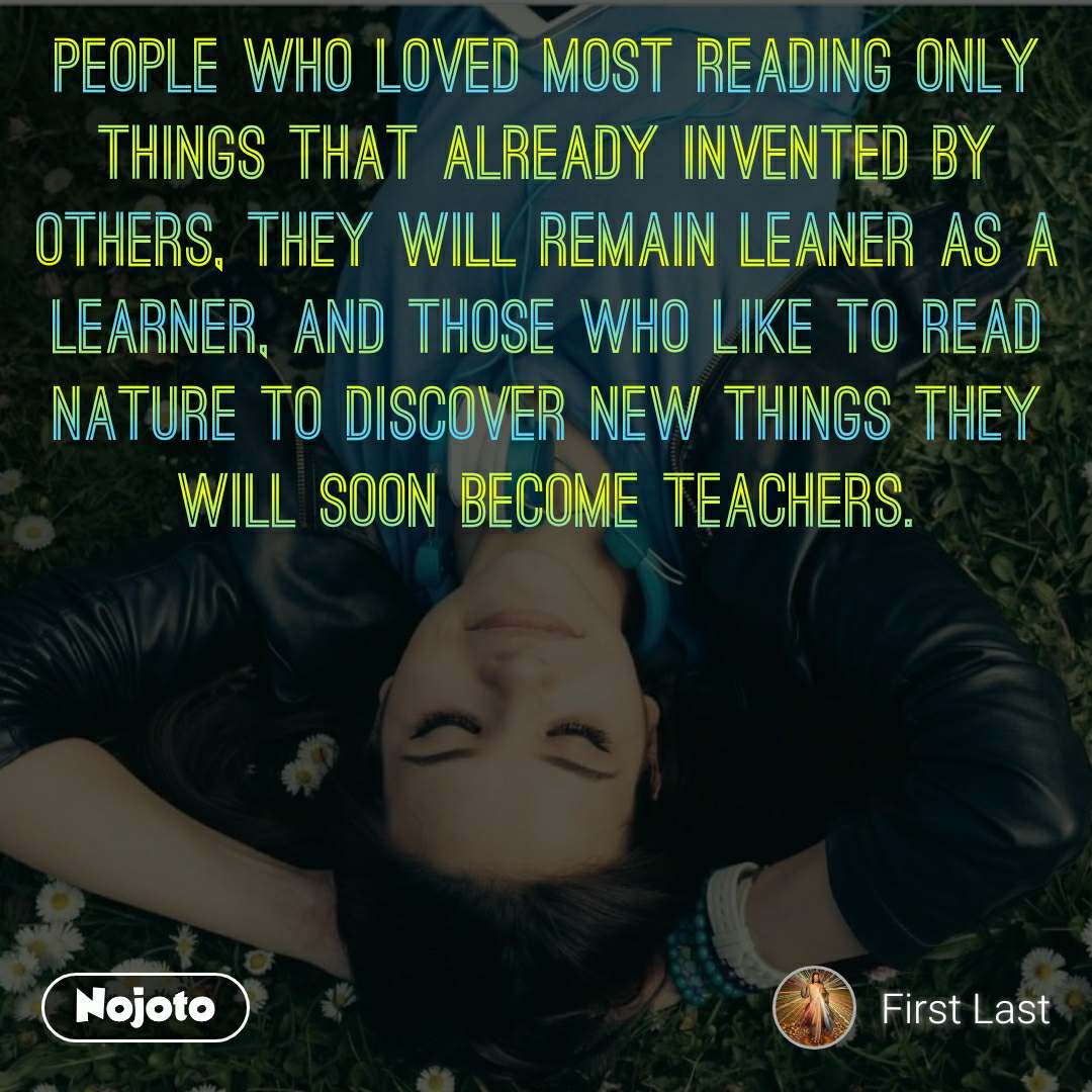 People who loved most reading only things that already invented by others, they will remain leaner as a learner, and those who like to read nature to discover new things they will soon become teachers.