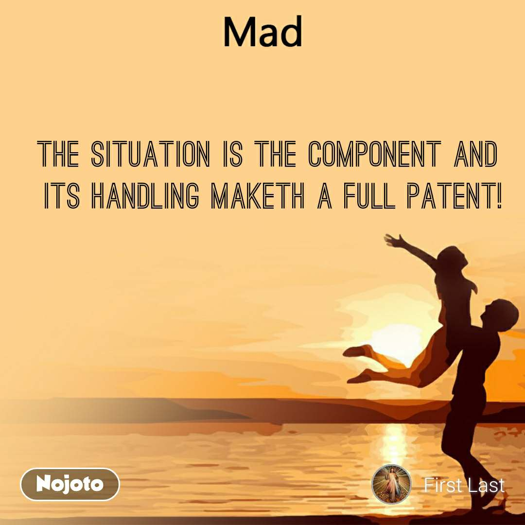 Mad The situation is the component and  its handling maketh a full patent!