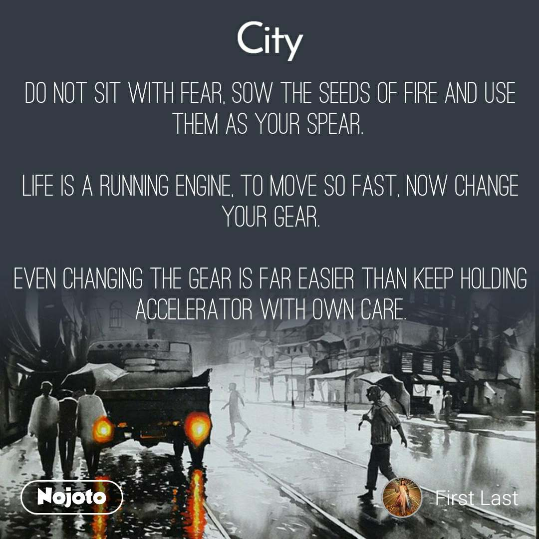 City Do not sit with fear, sow the seeds of fire and use them as your spear.   Life is a running engine, to move so fast, now change your gear.  Even changing the gear is far easier than keep holding accelerator with own care.