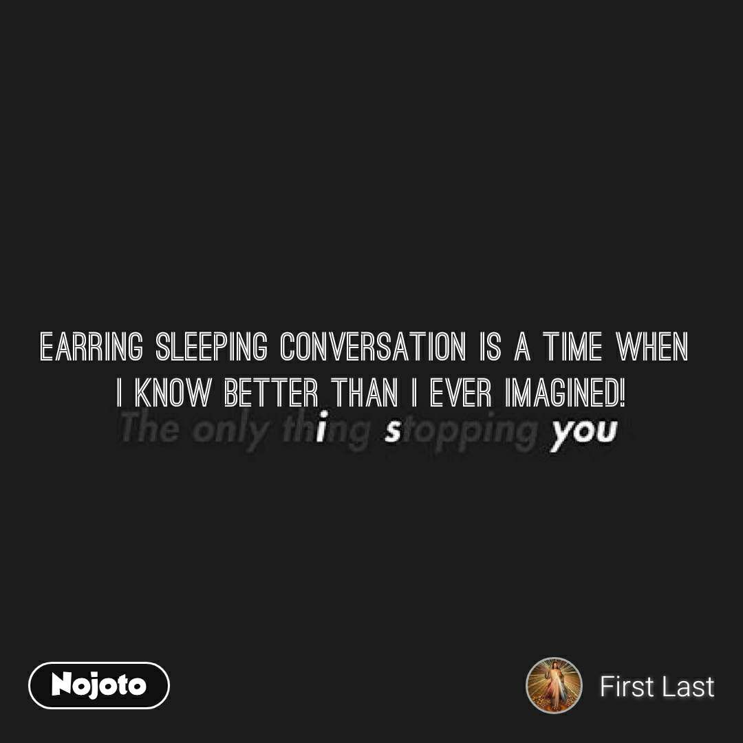 Earring SLEEPING CONVERSATION IS A TIME WHEN  I KNOW BETTER THAN I EVER IMAGINED!