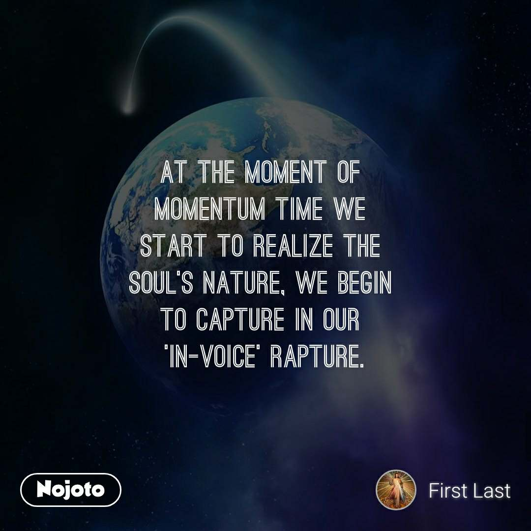 At the moment of  momentum time we  start to realize the  soul's nature, we begin  to capture in our  'in-voice' rapture.