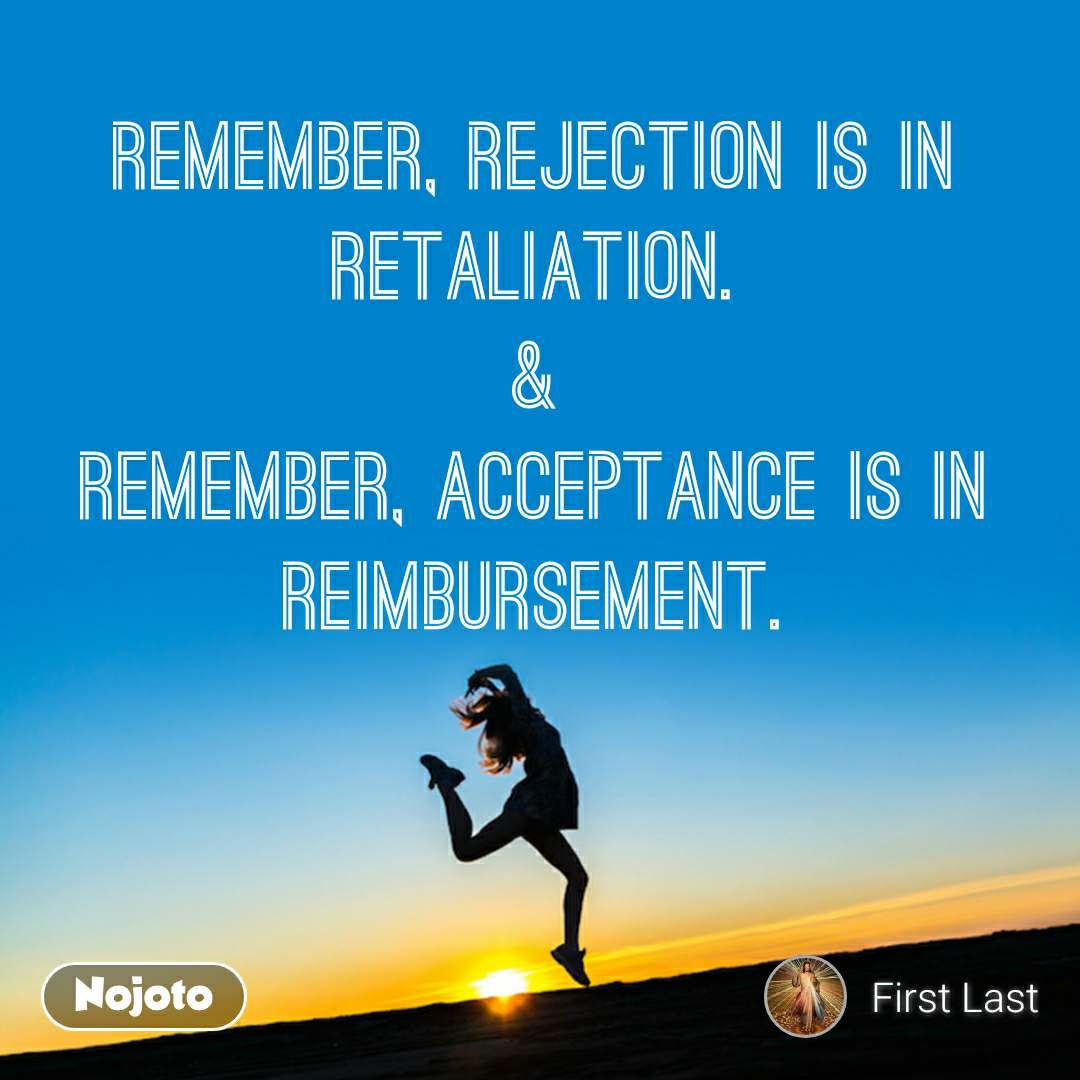 Remember, rejection is in retaliation. & Remember, acceptance is in reimbursement.