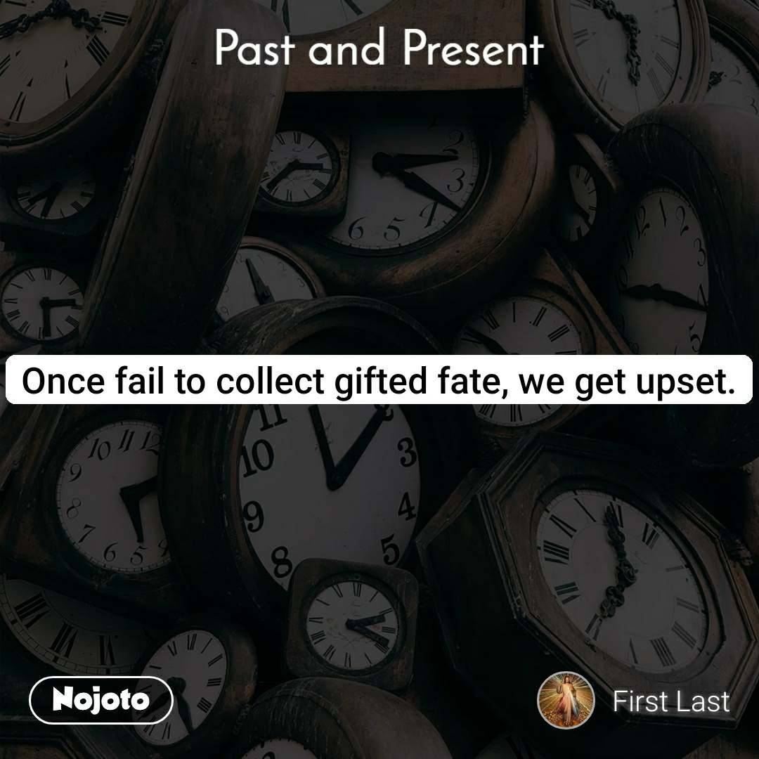 Past and present Once fail to collect gifted fate, we get upset.