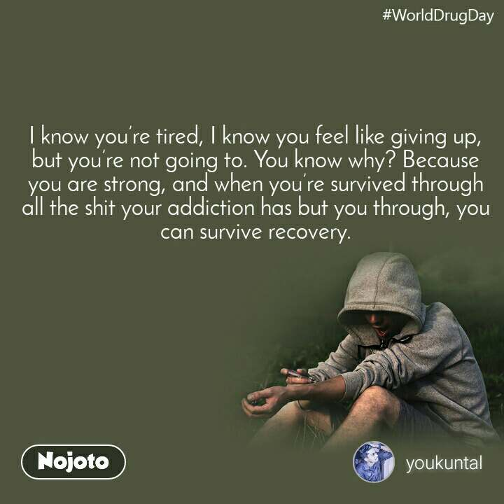 WorldDrugDay I know you're tired, I know you feel like giving up, but you're not going to. You know why? Because you are strong, and when you're survived through all the shit your addiction has but you through, you can survive recovery.