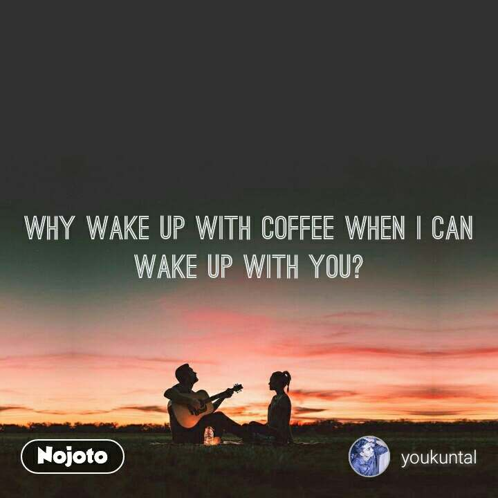 Why wake up with coffee when I can wake up with you?