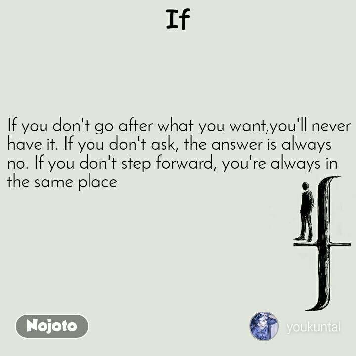 If If you don't go after what you want,you'll never haveit.If you don'task, the answerisalways no.If you don'tstep forward,you're always in the same place