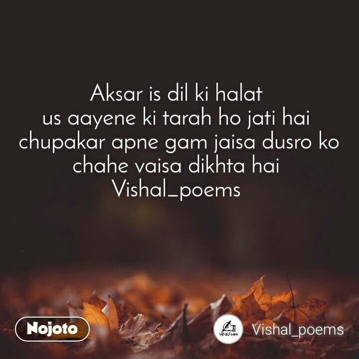 Aksar is dil ki halat  us aayene ki tarah ho jati hai  chupakar apne gam jaisa dusro ko chahe vaisa dikhta hai  Vishal_poems