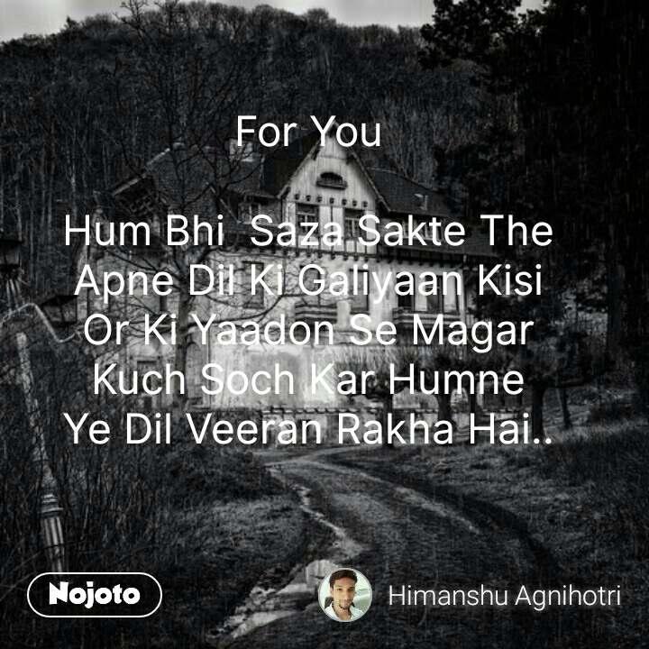 For You  Hum Bhi  Saza Sakte The Apne Dil Ki Galiyaan Kisi Or Ki Yaadon Se Magar Kuch Soch Kar Humne Ye Dil Veeran Rakha Hai.. #NojotoQuote