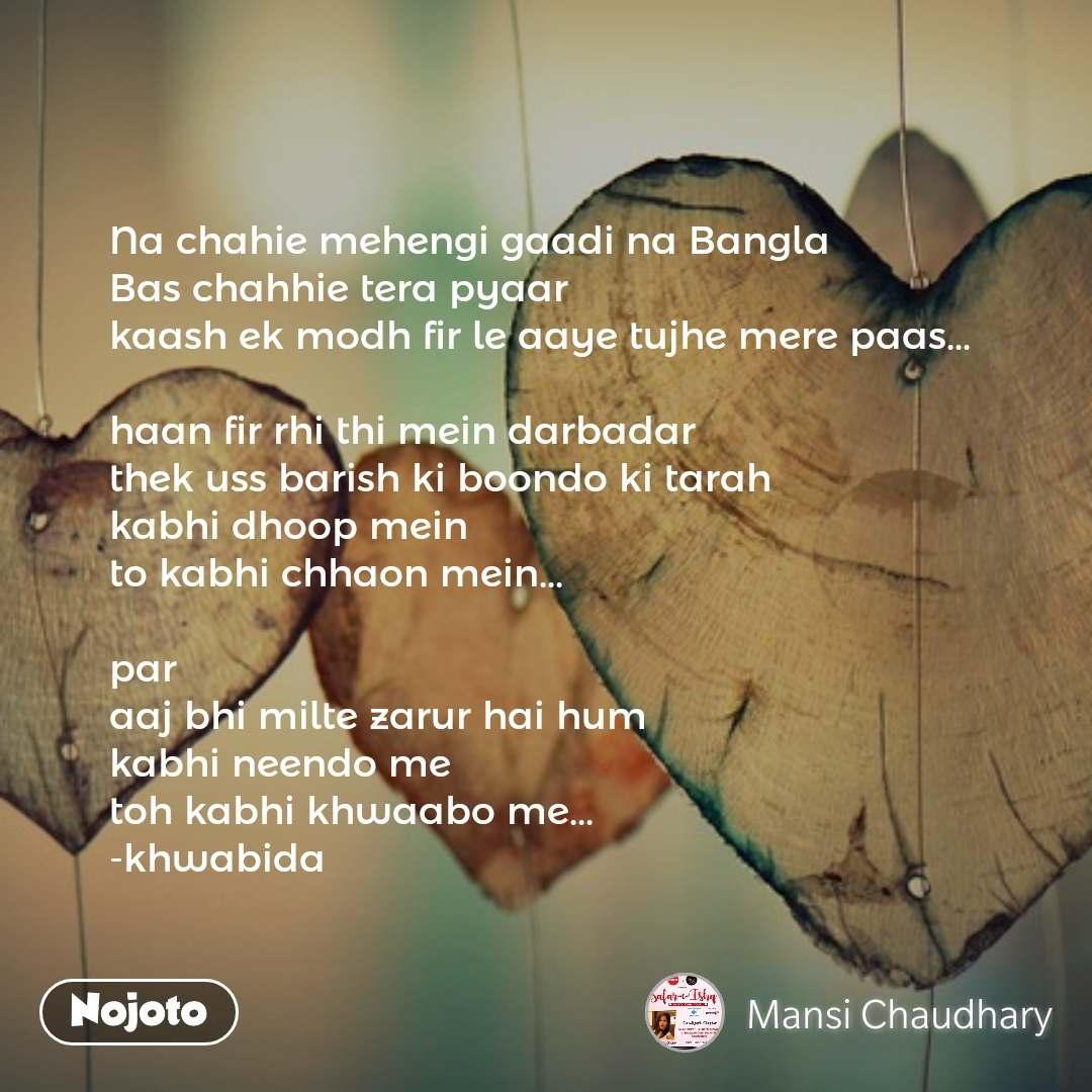 Na chahie mehengi gaadi na Bangla Bas chahhie tera pyaar kaash ek modh fir le aaye tujhe mere paas...  haan fir rhi thi mein darbadar thek uss barish ki boondo ki tarah kabhi dhoop mein to kabhi chhaon mein...  par aaj bhi milte zarur hai hum kabhi neendo me toh kabhi khwaabo me... -khwabida