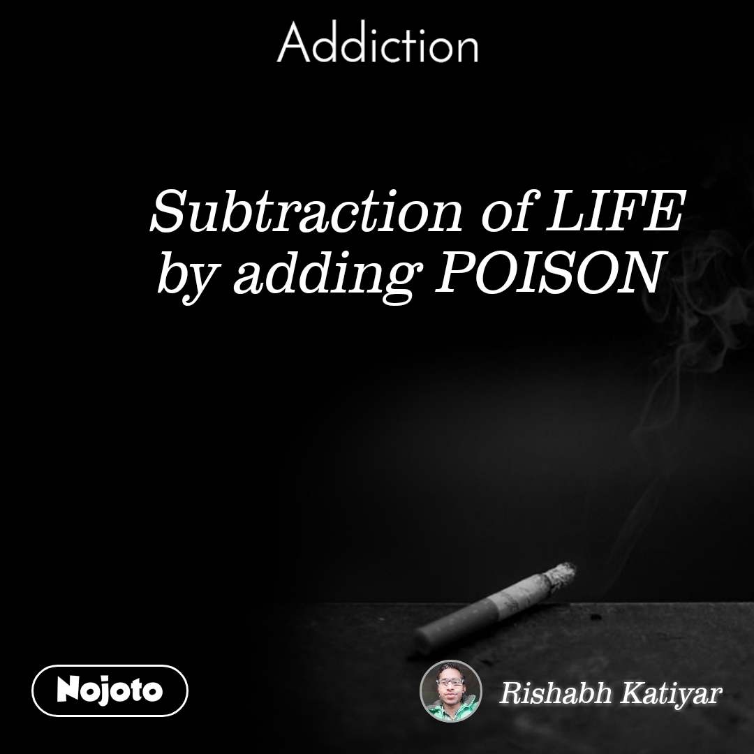 Addiction Subtraction of LIFE by adding POISON