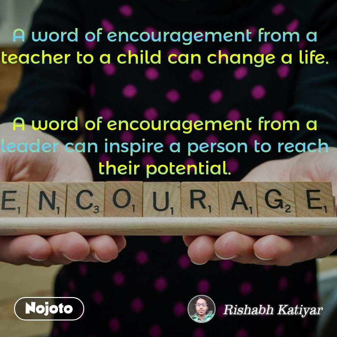 A word of encouragement from a teacher to a child can change a life.   A word of encouragement from a leader can inspire a person to reach their potential.