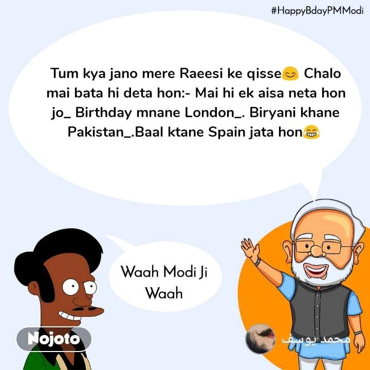 Waah Modi Ji Waah,HappyBdayPMModi   Tum kya jano mere Raeesi ke qisse😊 Chalo mai bata hi deta hon:- Mai hi ek aisa neta hon jo_ Birthday mnane London_. Biryani khane Pakistan_.Baal ktane Spain jata hon😂