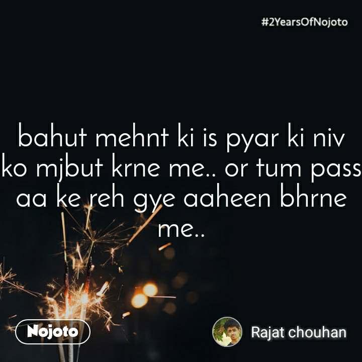 2 Years of Nojoto bahut mehnt ki is pyar ki niv ko mjbut krne me.. or tum pass aa ke reh gye aaheen bhrne me..