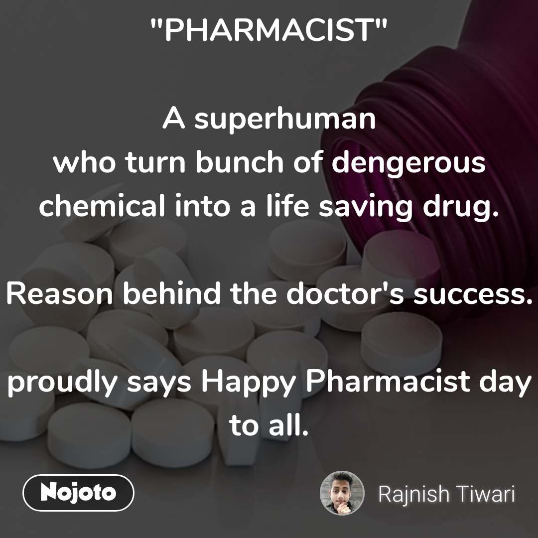 """PHARMACIST""  A superhuman who turn bunch of dengerous chemical into a life saving drug.  Reason behind the doctor's success.   proudly says Happy Pharmacist day to all."