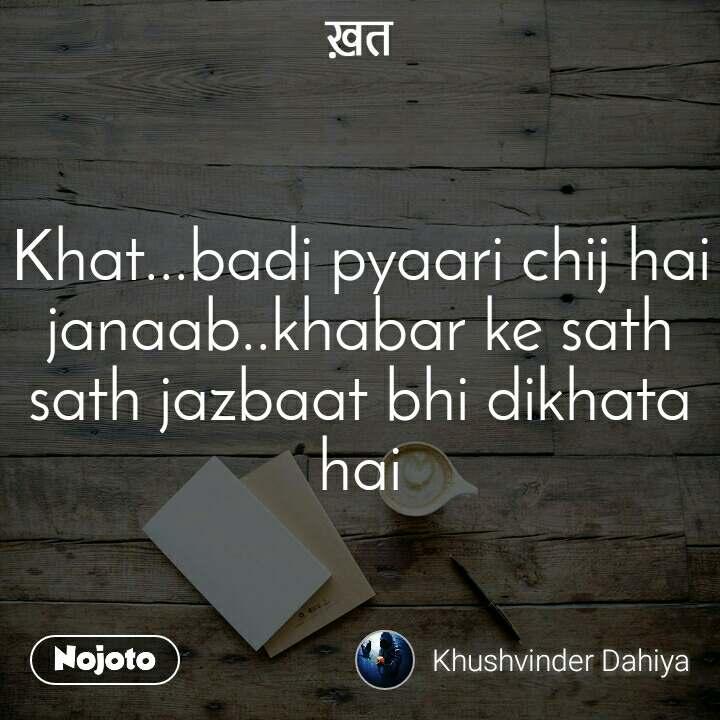ख़त Khat...badi pyaari chij hai janaab..khabar ke sath sath jazbaat bhi dikhata hai