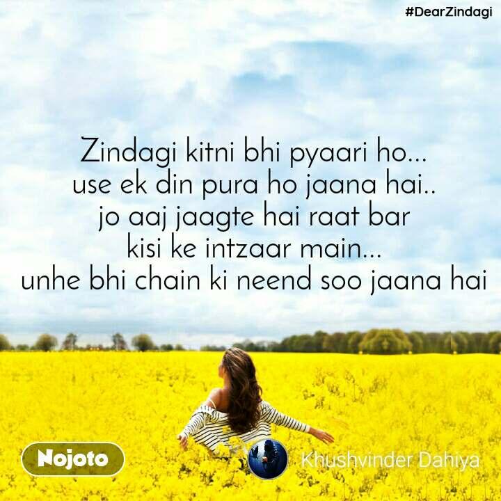 #DearZindagi Zindagi kitni bhi pyaari ho... use ek din pura ho jaana hai.. jo aaj jaagte hai raat bar kisi ke intzaar main... unhe bhi chain ki neend soo jaana hai