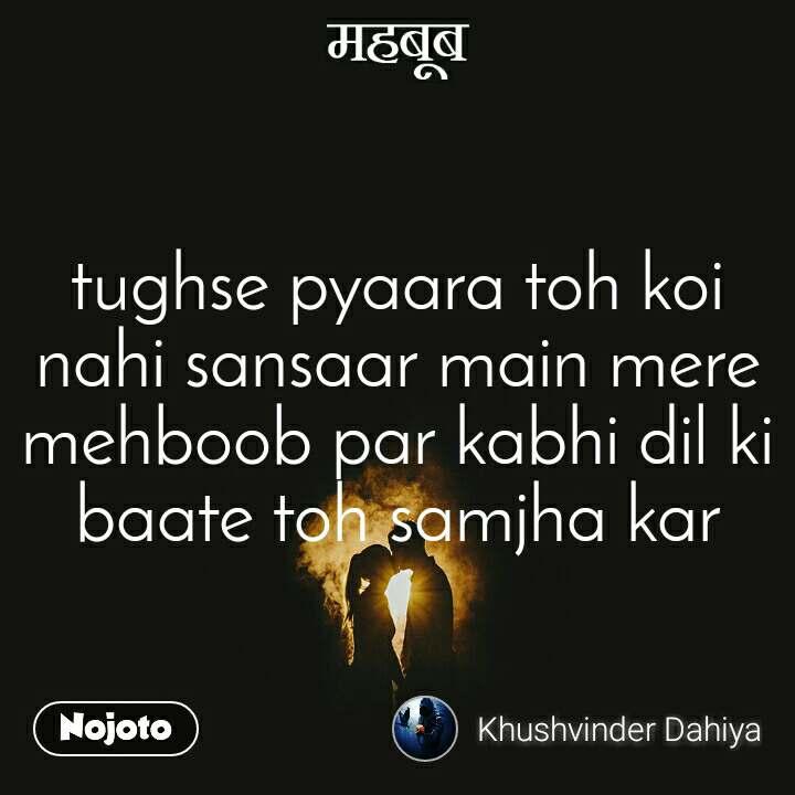 महबूब tughse pyaara toh koi nahi sansaar main mere mehboob par kabhi dil ki baate toh samjha kar