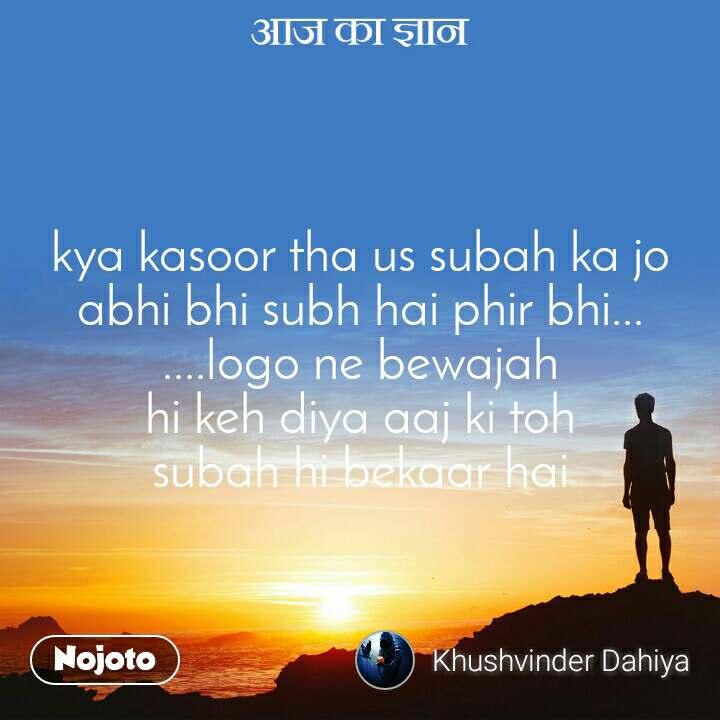 आज का ज्ञान kya kasoor tha us subah ka jo abhi bhi subh hai phir bhi... ....logo ne bewajah hi keh diya aaj ki toh subah hi bekaar hai