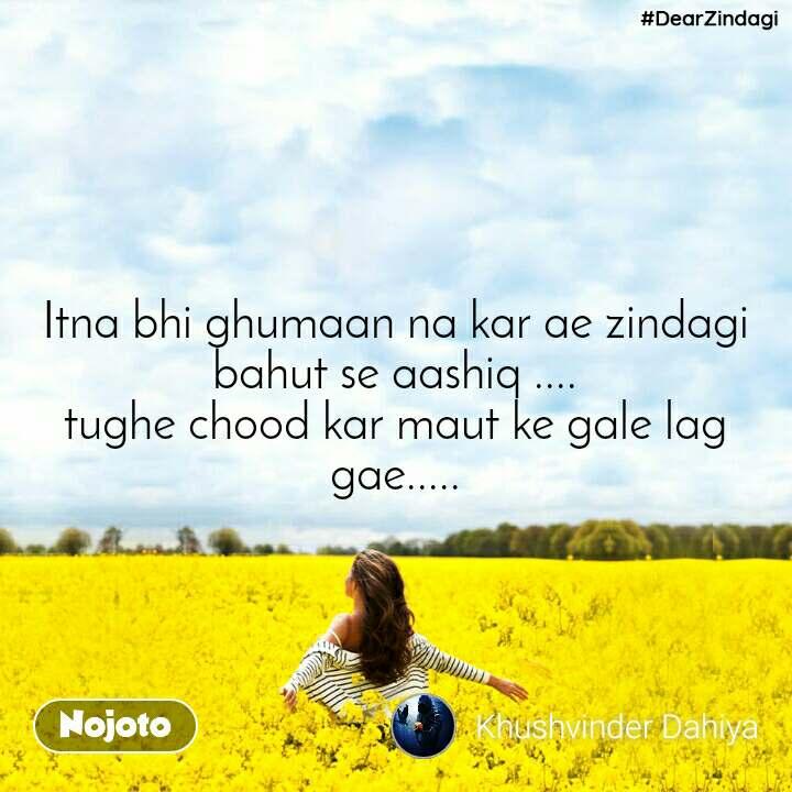 #DearZindagi Itna bhi ghumaan na kar ae zindagi bahut se aashiq .... tughe chood kar maut ke gale lag gae.....
