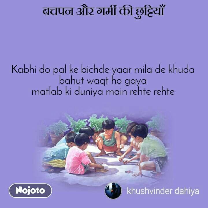 बचपन और गर्मी की छुट्टियाँ Kabhi do pal ke bichde yaar mila de khuda bahut waqt ho gaya matlab ki duniya main rehte rehte