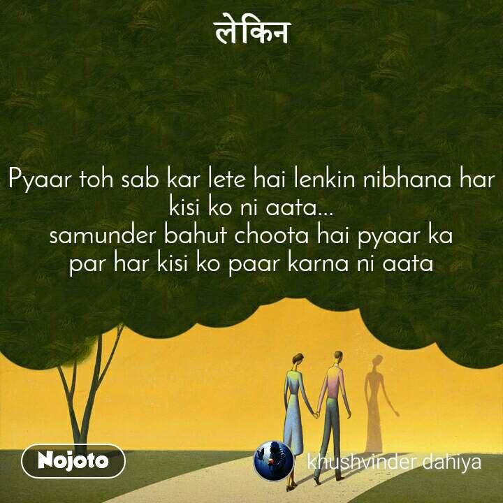 लेकिन  Pyaar toh sab kar lete hai lenkin nibhana har kisi ko ni aata... samunder bahut choota hai pyaar ka par har kisi ko paar karna ni aata