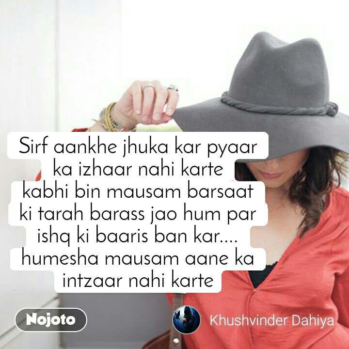 #DearZindagi Sirf aankhe jhuka kar pyaar ka izhaar nahi karte kabhi bin mausam barsaat ki tarah barass jao hum par ishq ki baaris ban kar.... humesha mausam aane ka intzaar nahi karte