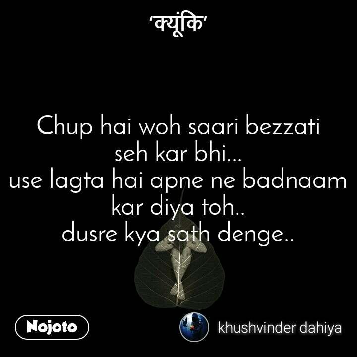 #क्यूंकि Chup hai woh saari bezzati seh kar bhi... use lagta hai apne ne badnaam kar diya toh.. dusre kya sath denge..