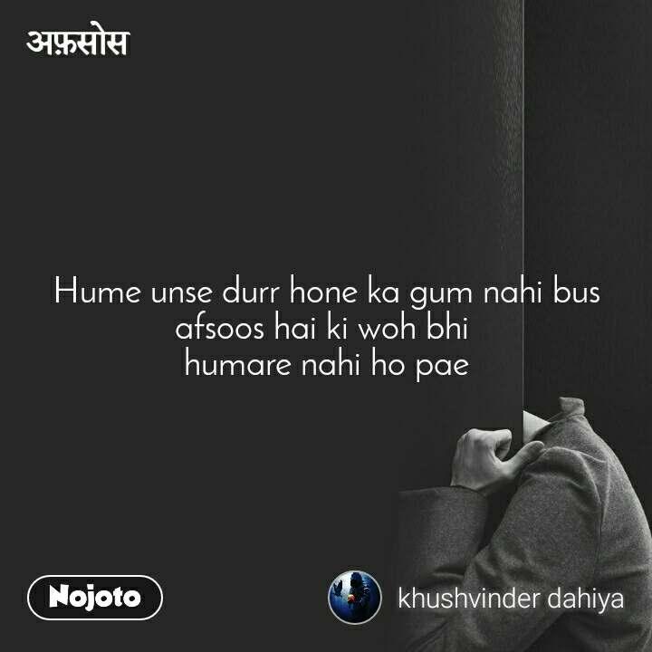 अफ़सोस Hume unse durr hone ka gum nahi bus afsoos hai ki woh bhi  humare nahi ho pae