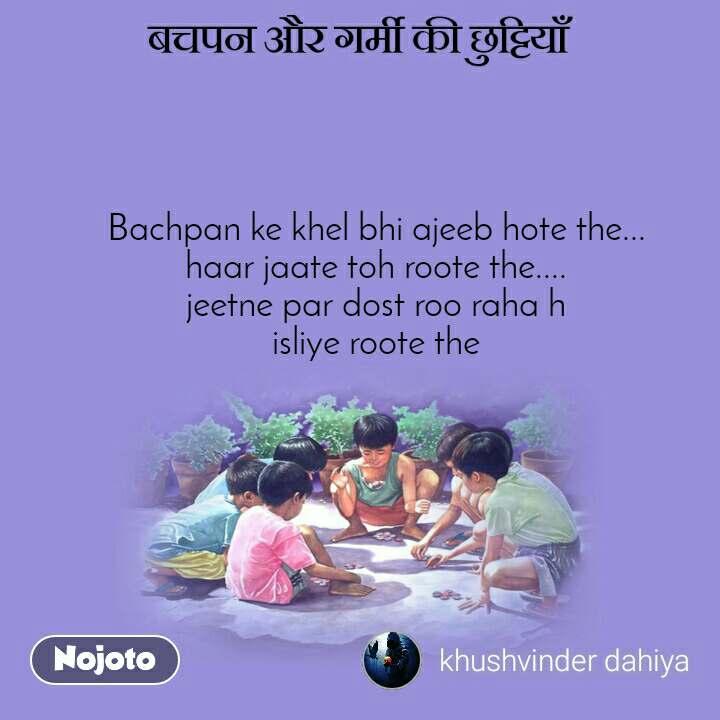 बचपन और गर्मी की छुट्टियाँ Bachpan ke khel bhi ajeeb hote the... haar jaate toh roote the.... jeetne par dost roo raha h isliye roote the