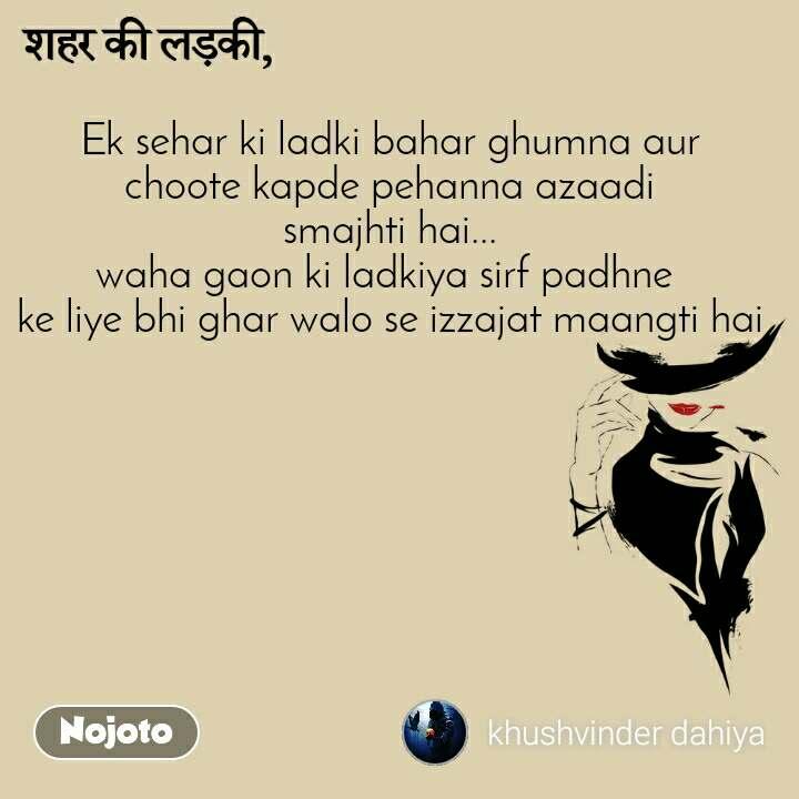 शहर की लड़की Ek sehar ki ladki bahar ghumna aur choote kapde pehanna azaadi smajhti hai... waha gaon ki ladkiya sirf padhne  ke liye bhi ghar walo se izzajat maangti hai