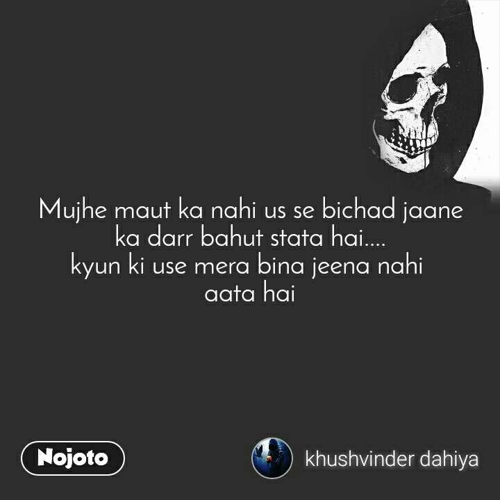 Mujhe maut ka nahi us se bichad jaane ka darr bahut stata hai.... kyun ki use mera bina jeena nahi  aata hai