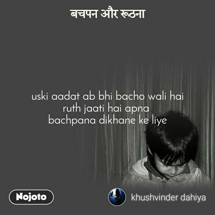 बचपन और रूठना uski aadat ab bhi bacho wali hai ruth jaati hai apna  bachpana dikhane ke liye