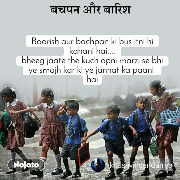 बचपन और बारिश Baarish aur bachpan ki bus itni hi kahani hai.... bheeg jaate the kuch apni marzi se bhi ye smajh kar ki ye jannat ka paani  hai