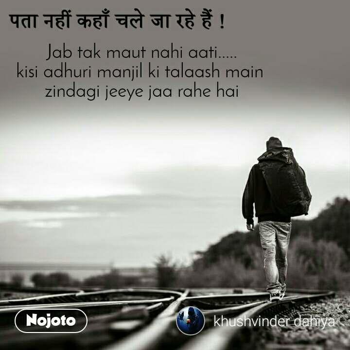 पता नहीं कहाँ चले जा रहे हैं ! Jab tak maut nahi aati..... kisi adhuri manjil ki talaash main  zindagi jeeye jaa rahe hai