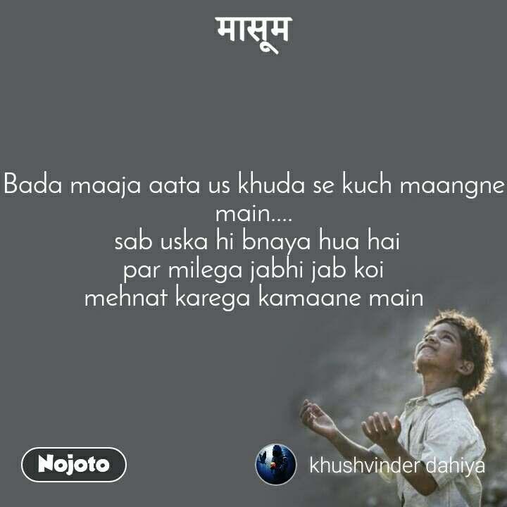 मासूम  Bada maaja aata us khuda se kuch maangne main....  sab uska hi bnaya hua hai par milega jabhi jab koi mehnat karega kamaane main