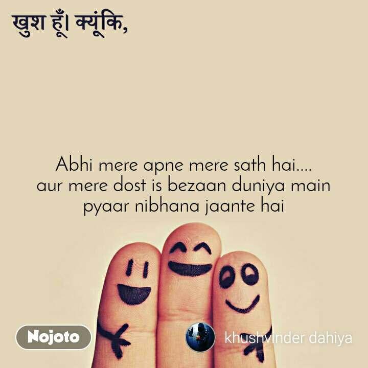 खुश हूँ क्यूंकि, Abhi mere apne mere sath hai.... aur mere dost is bezaan duniya main pyaar nibhana jaante hai