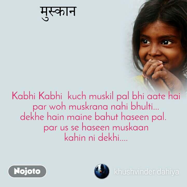 Kabhi Kabhi  kuch muskil pal bhi aate hai par woh muskrana nahi bhulti... dekhe hain maine bahut haseen pal.   par us se haseen muskaan kahin ni dekhi....