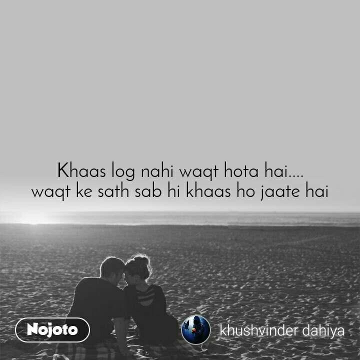 Khaas log nahi waqt hota hai.... waqt ke sath sab hi khaas ho jaate hai