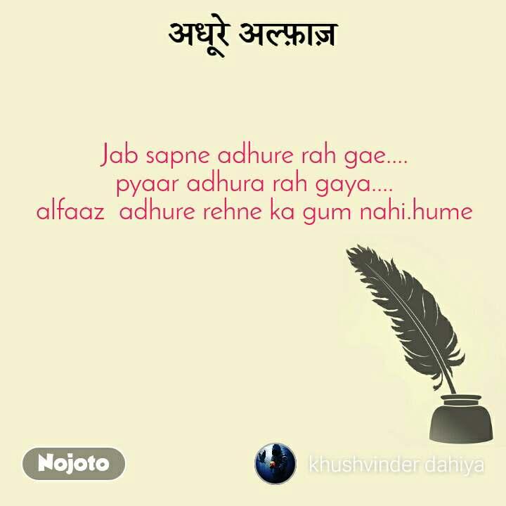 Jab sapne adhure rah gae.... pyaar adhura rah gaya.... alfaaz  adhure rehne ka gum nahi.hume