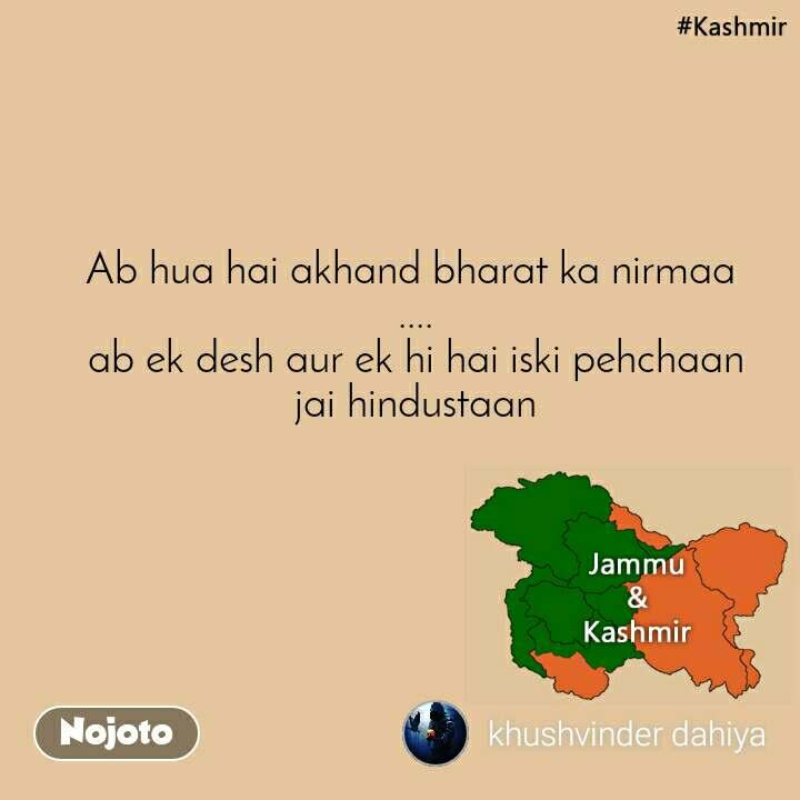 Kashmir Ab hua hai akhand bharat ka nirmaa  .... ab ek desh aur ek hi hai iski pehchaan jai hindustaan