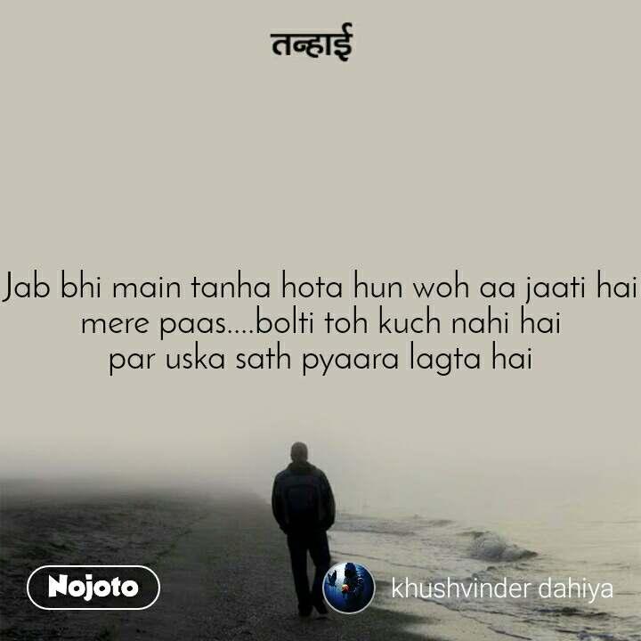 तन्हाई Jab bhi main tanha hota hun woh aa jaati hai mere paas....bolti toh kuch nahi hai par uska sath pyaara lagta hai