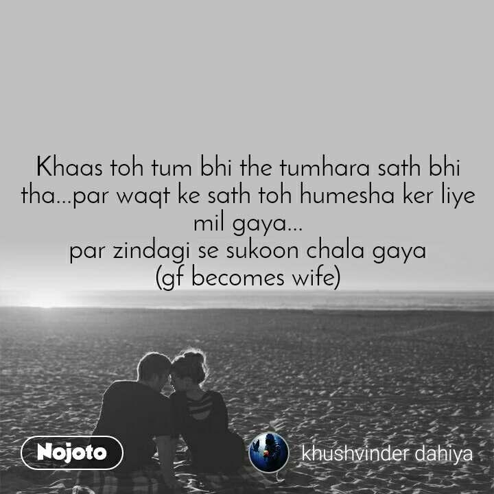 Khaas toh tum bhi the tumhara sath bhi tha...par waqt ke sath toh humesha ker liye mil gaya... par zindagi se sukoon chala gaya (gf becomes wife)