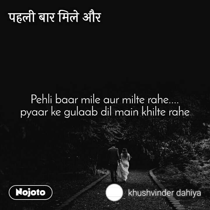 पहली बार मिले और Pehli baar mile aur milte rahe.... pyaar ke gulaab dil main khilte rahe