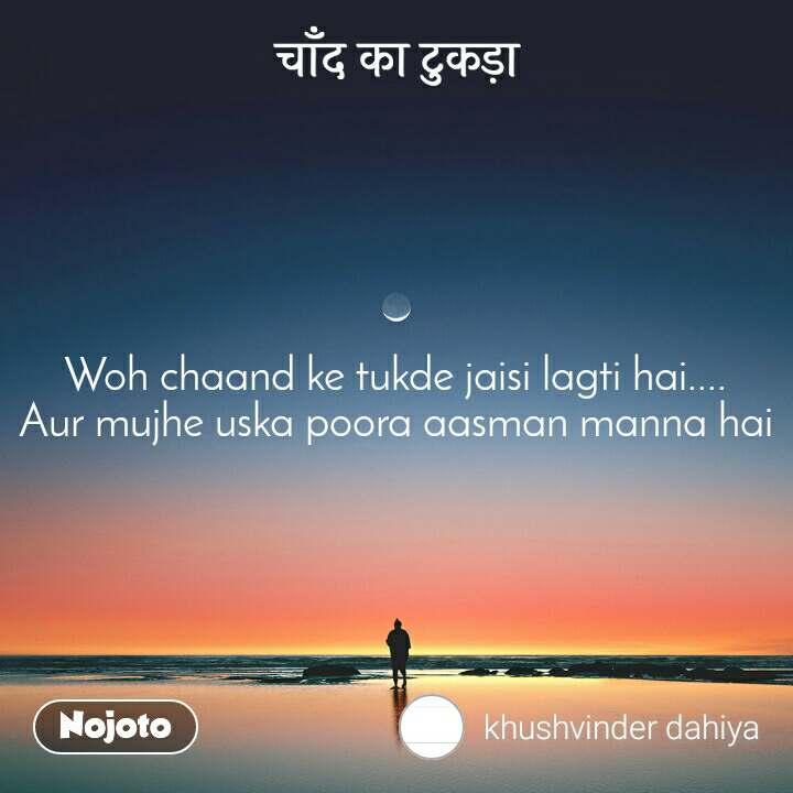 चाँद का टुकड़ा Woh chaand ke tukde jaisi lagti hai.... Aur mujhe uska poora aasman manna hai