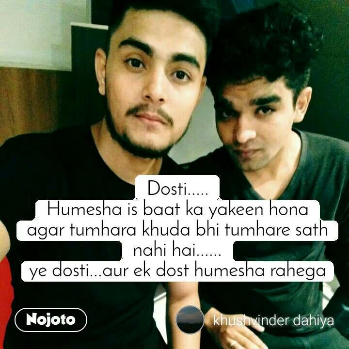 Dosti..... Humesha is baat ka yakeen hona agar tumhara khuda bhi tumhare sath nahi hai...... ye dosti...aur ek dost humesha rahega