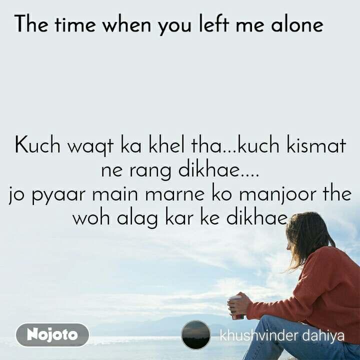 The time when you left me alone Kuch waqt ka khel tha...kuch kismat ne rang dikhae.... jo pyaar main marne ko manjoor the woh alag kar ke dikhae