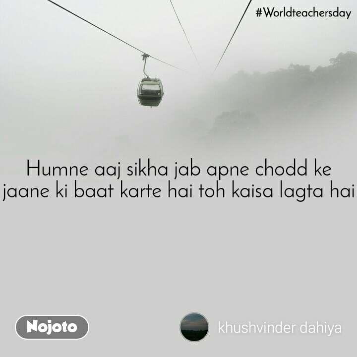 #Worldteacherday Humne aaj sikha jab apne chodd ke jaane ki baat karte hai toh kaisa lagta hai
