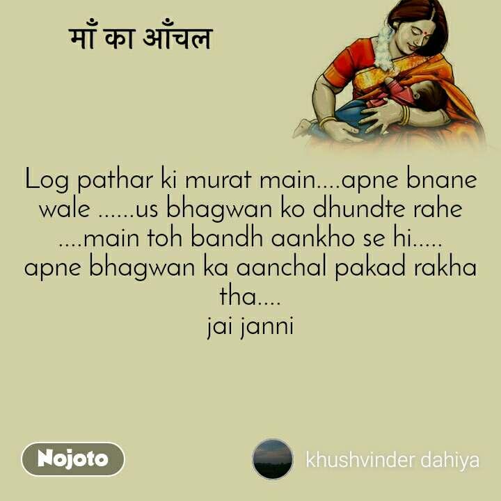 माँ का आँचल Log pathar ki murat main....apne bnane wale ......us bhagwan ko dhundte rahe ....main toh bandh aankho se hi..... apne bhagwan ka aanchal pakad rakha tha.... jai janni
