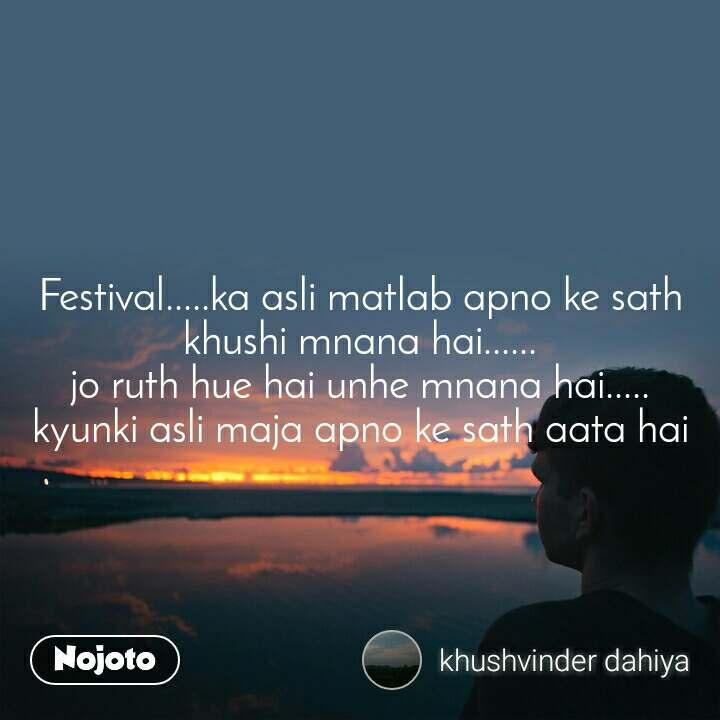 Festival.....ka asli matlab apno ke sath khushi mnana hai...... jo ruth hue hai unhe mnana hai..... kyunki asli maja apno ke sath aata hai