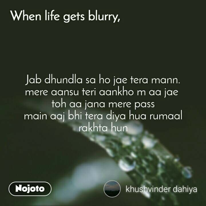 When life gets blurry Jab dhundla sa ho jae tera mann. mere aansu teri aankho m aa jae  toh aa jana mere pass main aaj bhi tera diya hua rumaal rakhta hun